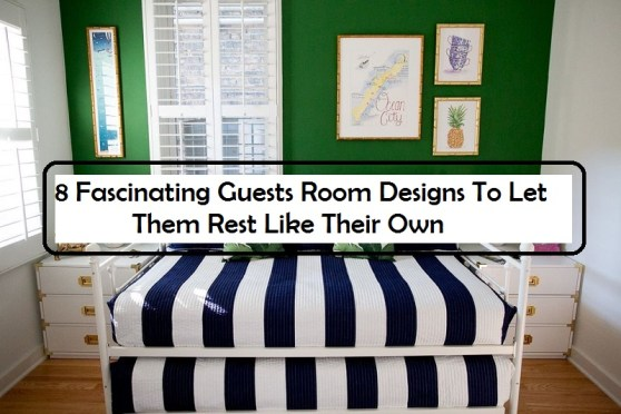 8 Fascinating Guests Room Designs To Let Them Rest Like Their Own