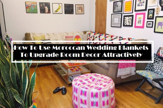 How To Use Moroccan Wedding Blankets To Upgrade Room Décor Attractively